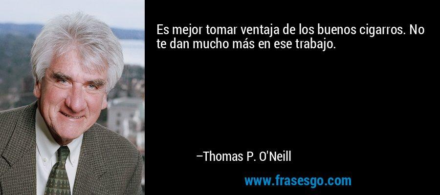 Es mejor tomar ventaja de los buenos cigarros. No te dan mucho más en ese trabajo. – Thomas P. O'Neill