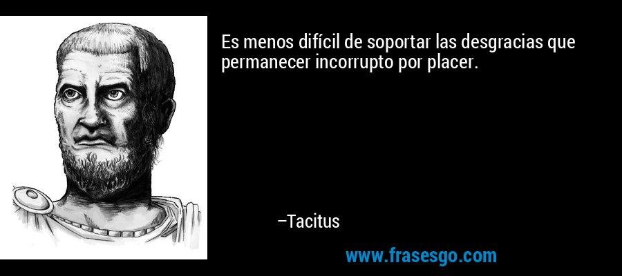 Es menos difícil de soportar las desgracias que permanecer incorrupto por placer. – Tacitus