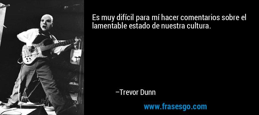 Es muy difícil para mí hacer comentarios sobre el lamentable estado de nuestra cultura. – Trevor Dunn