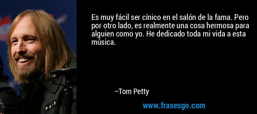 Es muy fácil ser cínico en el salón de la fama. Pero por otro lado, es realmente una cosa hermosa para alguien como yo. He dedicado toda mi vida a esta música. – Tom Petty