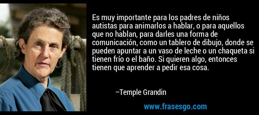 Es muy importante para los padres de niños autistas para animarlos a hablar, o para aquellos que no hablan, para darles una forma de comunicación, como un tablero de dibujo, donde se pueden apuntar a un vaso de leche o un chaqueta si tienen frío o el baño. Si quieren algo, entonces tienen que aprender a pedir esa cosa. – Temple Grandin
