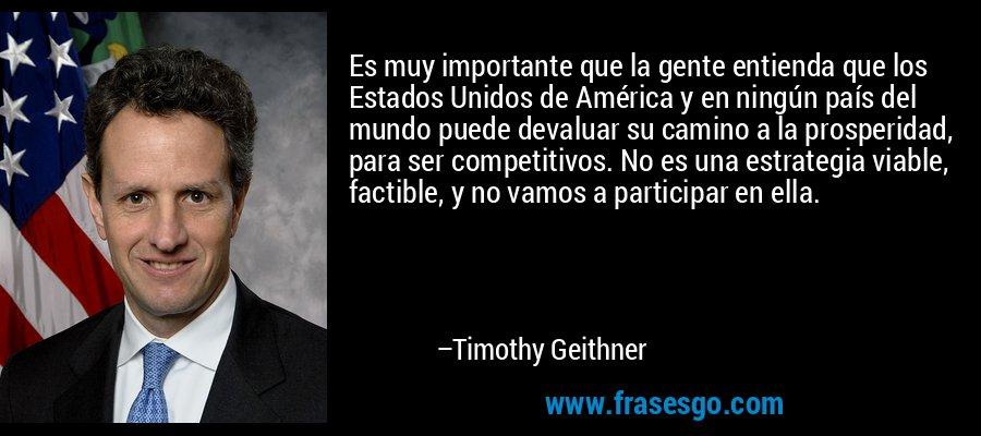 Es muy importante que la gente entienda que los Estados Unidos de América y en ningún país del mundo puede devaluar su camino a la prosperidad, para ser competitivos. No es una estrategia viable, factible, y no vamos a participar en ella. – Timothy Geithner