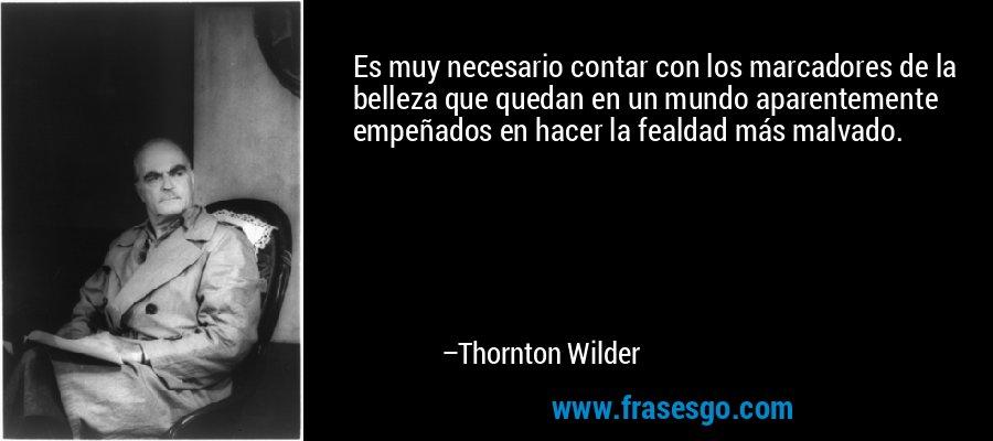 Es muy necesario contar con los marcadores de la belleza que quedan en un mundo aparentemente empeñados en hacer la fealdad más malvado. – Thornton Wilder