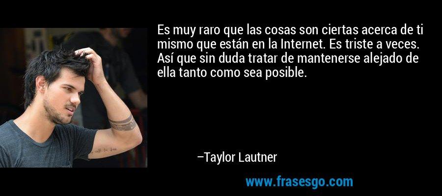 Es muy raro que las cosas son ciertas acerca de ti mismo que están en la Internet. Es triste a veces. Así que sin duda tratar de mantenerse alejado de ella tanto como sea posible. – Taylor Lautner