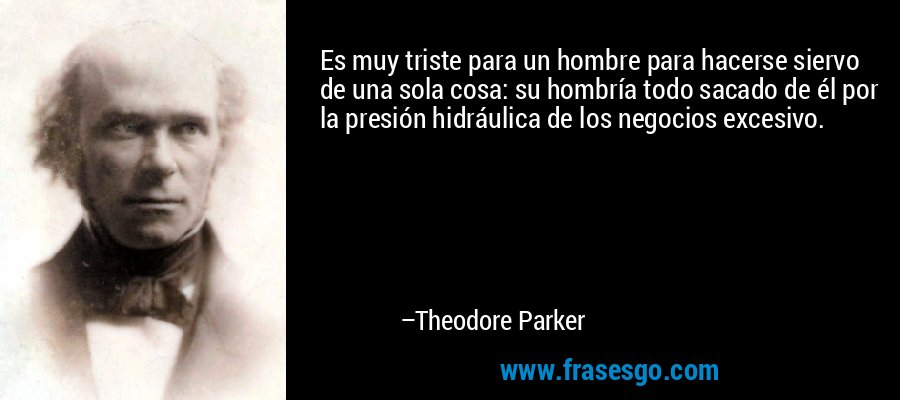 Es muy triste para un hombre para hacerse siervo de una sola cosa: su hombría todo sacado de él por la presión hidráulica de los negocios excesivo. – Theodore Parker