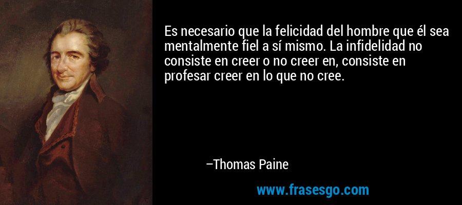 Es necesario que la felicidad del hombre que él sea mentalmente fiel a sí mismo. La infidelidad no consiste en creer o no creer en, consiste en profesar creer en lo que no cree. – Thomas Paine