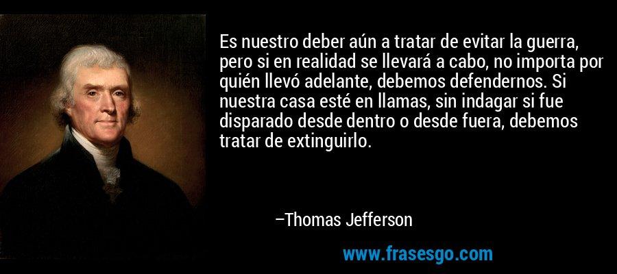 Es nuestro deber aún a tratar de evitar la guerra, pero si en realidad se llevará a cabo, no importa por quién llevó adelante, debemos defendernos. Si nuestra casa esté en llamas, sin indagar si fue disparado desde dentro o desde fuera, debemos tratar de extinguirlo. – Thomas Jefferson