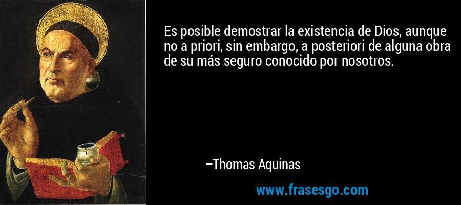 Es posible demostrar la existencia de Dios, aunque no a priori, sin embargo, a posteriori de alguna obra de su más seguro conocido por nosotros. – Thomas Aquinas