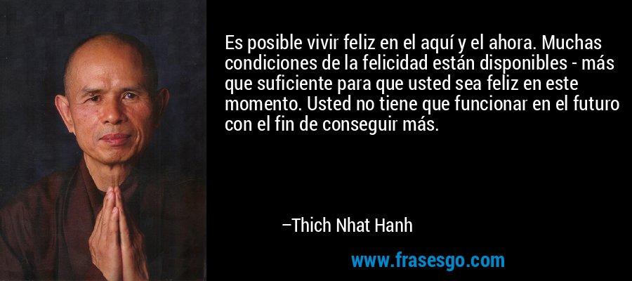 Es posible vivir feliz en el aquí y el ahora. Muchas condiciones de la felicidad están disponibles - más que suficiente para que usted sea feliz en este momento. Usted no tiene que funcionar en el futuro con el fin de conseguir más. – Thich Nhat Hanh