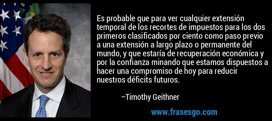 Es probable que para ver cualquier extensión temporal de los recortes de impuestos para los dos primeros clasificados por ciento como paso previo a una extensión a largo plazo o permanente del mundo, y que estaría de recuperación económica y por la confianza minando que estamos dispuestos a hacer una compromiso de hoy para reducir nuestros déficits futuros. – Timothy Geithner