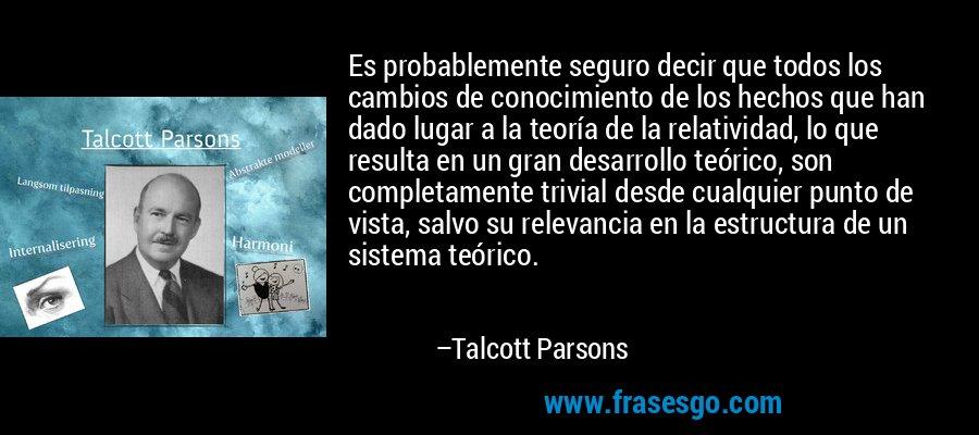 Es probablemente seguro decir que todos los cambios de conocimiento de los hechos que han dado lugar a la teoría de la relatividad, lo que resulta en un gran desarrollo teórico, son completamente trivial desde cualquier punto de vista, salvo su relevancia en la estructura de un sistema teórico. – Talcott Parsons