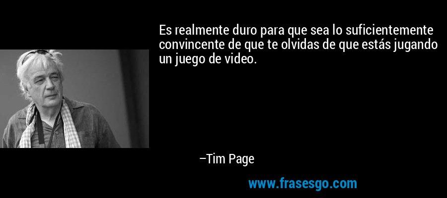 Es realmente duro para que sea lo suficientemente convincente de que te olvidas de que estás jugando un juego de video. – Tim Page