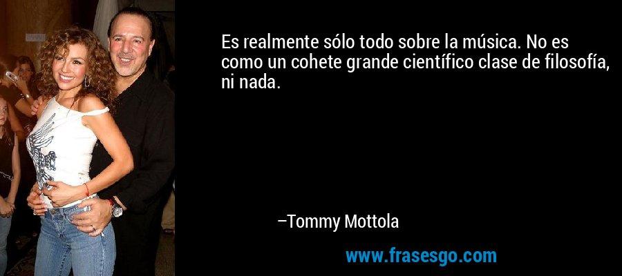Es realmente sólo todo sobre la música. No es como un cohete grande científico clase de filosofía, ni nada. – Tommy Mottola