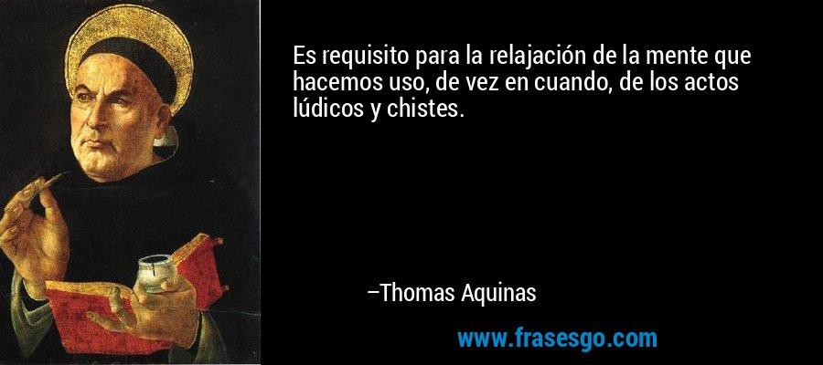 Es requisito para la relajación de la mente que hacemos uso, de vez en cuando, de los actos lúdicos y chistes. – Thomas Aquinas