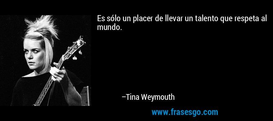 Es sólo un placer de llevar un talento que respeta al mundo. – Tina Weymouth