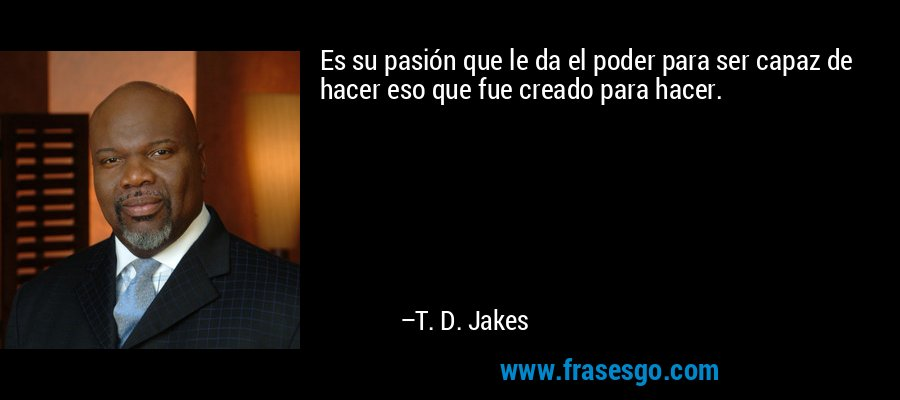 Es su pasión que le da el poder para ser capaz de hacer eso que fue creado para hacer. – T. D. Jakes