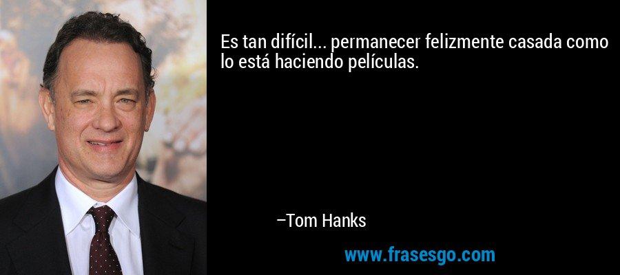 Es tan difícil... permanecer felizmente casada como lo está haciendo películas. – Tom Hanks