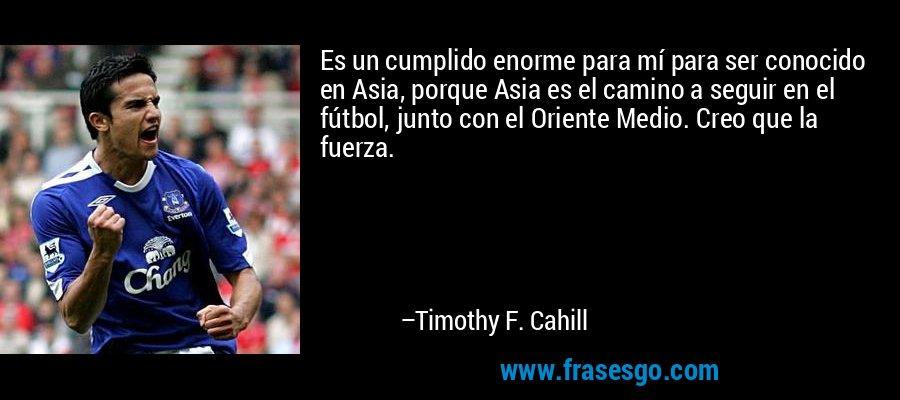 Es un cumplido enorme para mí para ser conocido en Asia, porque Asia es el camino a seguir en el fútbol, junto con el Oriente Medio. Creo que la fuerza. – Timothy F. Cahill