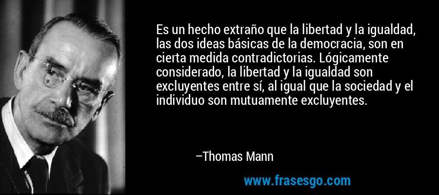 Es un hecho extraño que la libertad y la igualdad, las dos ideas básicas de la democracia, son en cierta medida contradictorias. Lógicamente considerado, la libertad y la igualdad son excluyentes entre sí, al igual que la sociedad y el individuo son mutuamente excluyentes. – Thomas Mann