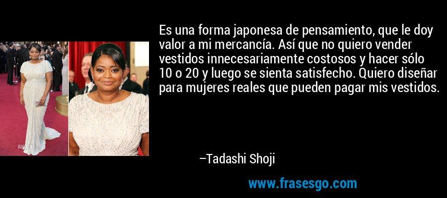 Es una forma japonesa de pensamiento, que le doy valor a mi mercancía. Así que no quiero vender vestidos innecesariamente costosos y hacer sólo 10 o 20 y luego se sienta satisfecho. Quiero diseñar para mujeres reales que pueden pagar mis vestidos. – Tadashi Shoji