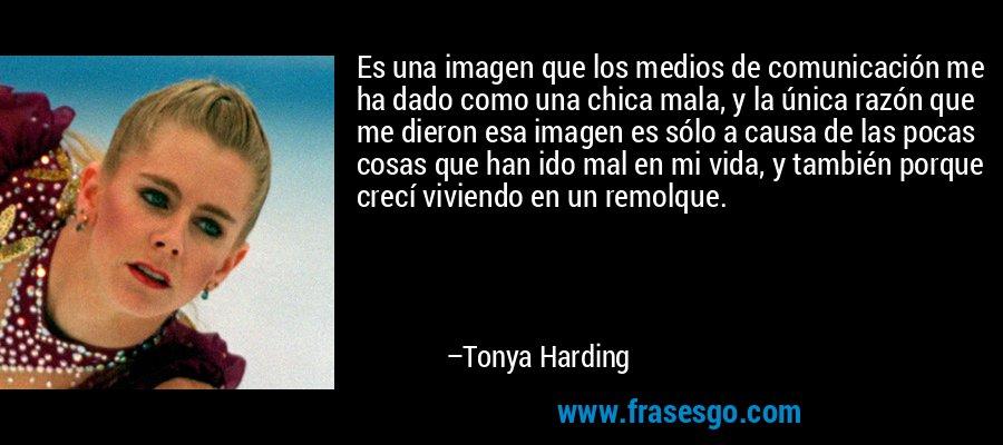 Es una imagen que los medios de comunicación me ha dado como una chica mala, y la única razón que me dieron esa imagen es sólo a causa de las pocas cosas que han ido mal en mi vida, y también porque crecí viviendo en un remolque. – Tonya Harding