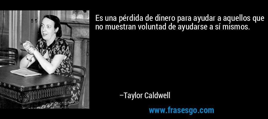 Es una pérdida de dinero para ayudar a aquellos que no muestran voluntad de ayudarse a sí mismos. – Taylor Caldwell