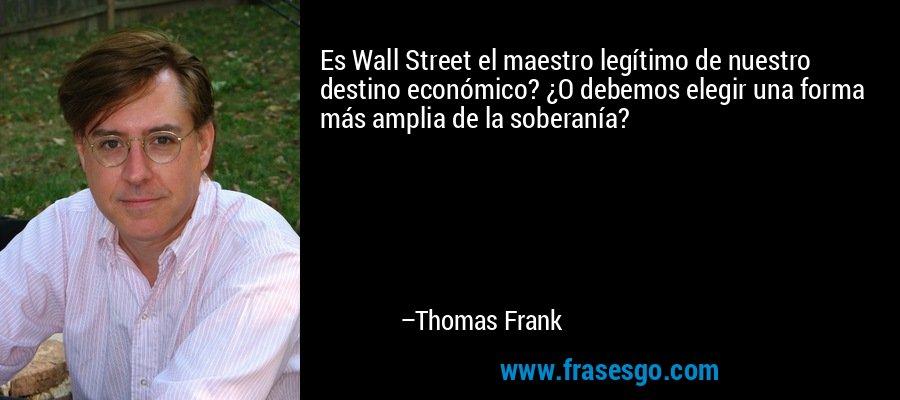 Es Wall Street el maestro legítimo de nuestro destino económico? ¿O debemos elegir una forma más amplia de la soberanía? – Thomas Frank