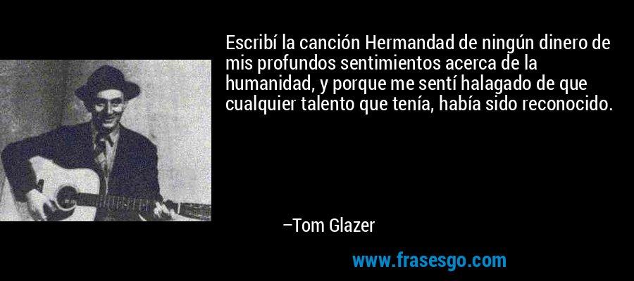 Escribí la canción Hermandad de ningún dinero de mis profundos sentimientos acerca de la humanidad, y porque me sentí halagado de que cualquier talento que tenía, había sido reconocido. – Tom Glazer