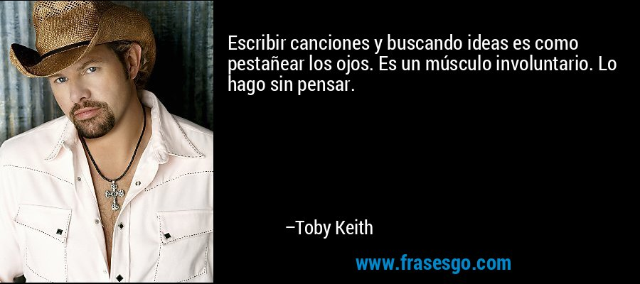 Escribir canciones y buscando ideas es como pestañear los ojos. Es un músculo involuntario. Lo hago sin pensar. – Toby Keith