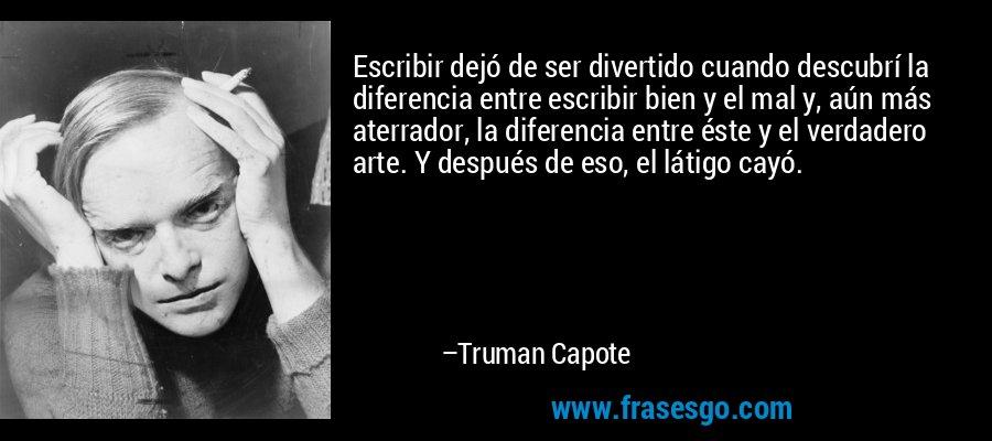 Escribir dejó de ser divertido cuando descubrí la diferencia entre escribir bien y el mal y, aún más aterrador, la diferencia entre éste y el verdadero arte. Y después de eso, el látigo cayó. – Truman Capote