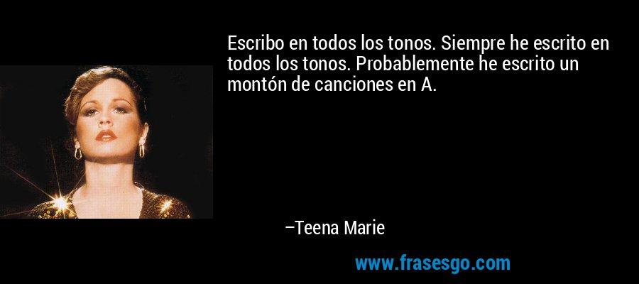 Escribo en todos los tonos. Siempre he escrito en todos los tonos. Probablemente he escrito un montón de canciones en A. – Teena Marie