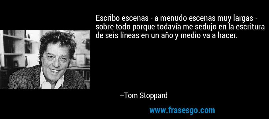 Escribo escenas - a menudo escenas muy largas - sobre todo porque todavía me sedujo en la escritura de seis líneas en un año y medio va a hacer. – Tom Stoppard