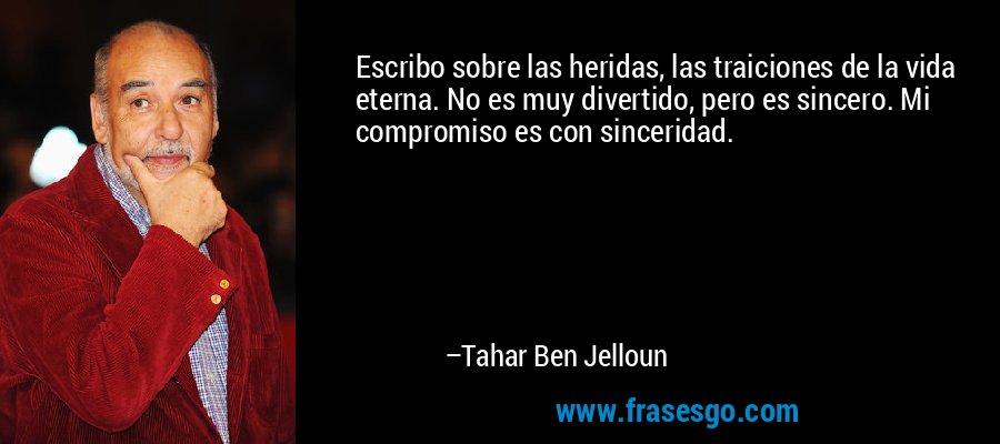 Escribo sobre las heridas, las traiciones de la vida eterna. No es muy divertido, pero es sincero. Mi compromiso es con sinceridad. – Tahar Ben Jelloun