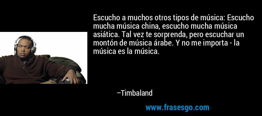 Escucho a muchos otros tipos de música: Escucho mucha música china, escucho mucha música asiática. Tal vez te sorprenda, pero escuchar un montón de música árabe. Y no me importa - la música es la música. – Timbaland