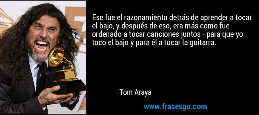 Ese fue el razonamiento detrás de aprender a tocar el bajo, y después de eso, era más como fue ordenado a tocar canciones juntos - para que yo toco el bajo y para él a tocar la guitarra. – Tom Araya