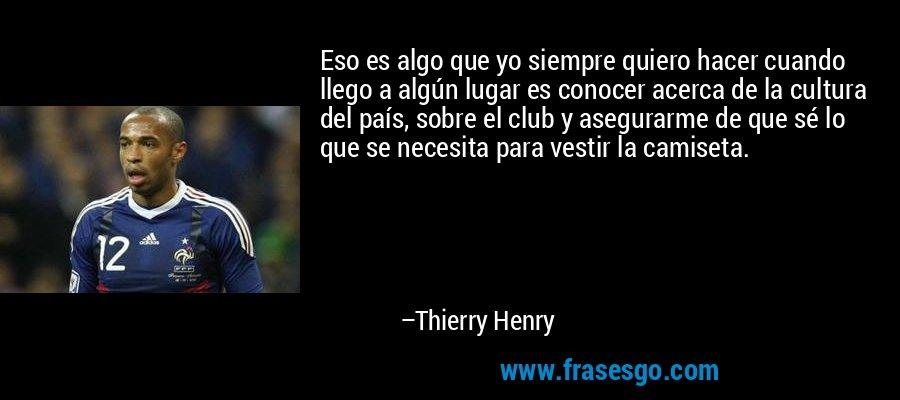 Eso es algo que yo siempre quiero hacer cuando llego a algún lugar es conocer acerca de la cultura del país, sobre el club y asegurarme de que sé lo que se necesita para vestir la camiseta. – Thierry Henry