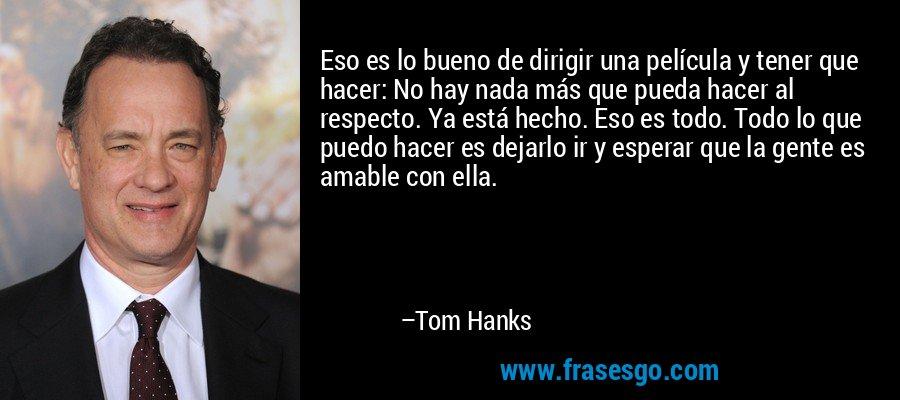 Eso es lo bueno de dirigir una película y tener que hacer: No hay nada más que pueda hacer al respecto. Ya está hecho. Eso es todo. Todo lo que puedo hacer es dejarlo ir y esperar que la gente es amable con ella. – Tom Hanks