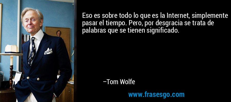 Eso es sobre todo lo que es la Internet, simplemente pasar el tiempo. Pero, por desgracia se trata de palabras que se tienen significado. – Tom Wolfe