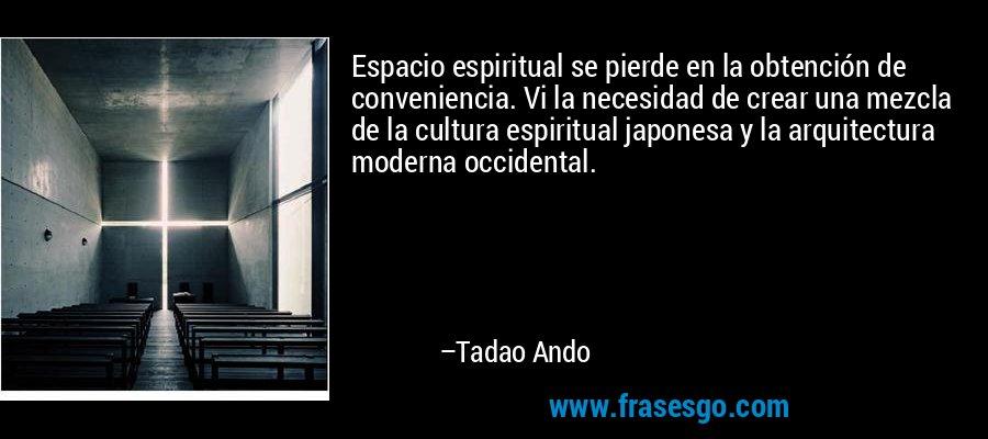 Espacio espiritual se pierde en la obtención de conveniencia. Vi la necesidad de crear una mezcla de la cultura espiritual japonesa y la arquitectura moderna occidental. – Tadao Ando