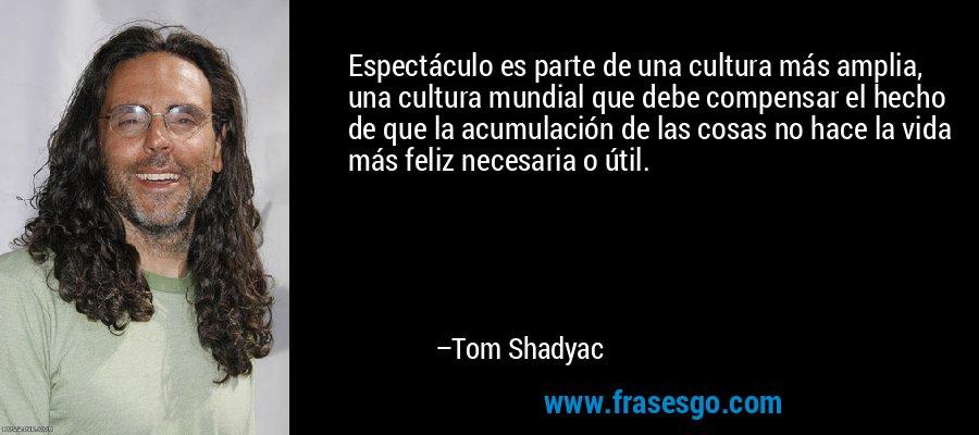 Espectáculo es parte de una cultura más amplia, una cultura mundial que debe compensar el hecho de que la acumulación de las cosas no hace la vida más feliz necesaria o útil. – Tom Shadyac