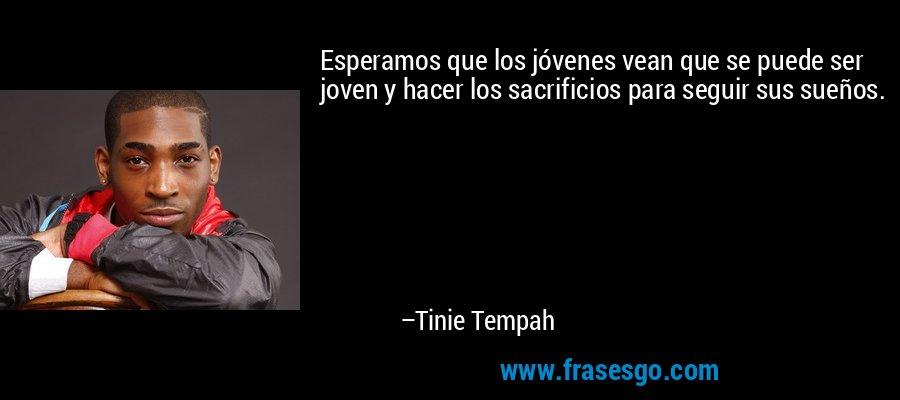 Esperamos que los jóvenes vean que se puede ser joven y hacer los sacrificios para seguir sus sueños. – Tinie Tempah