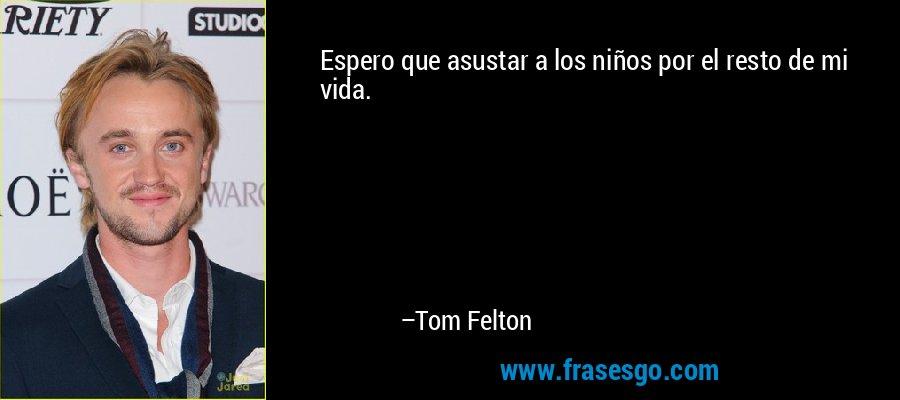 Espero que asustar a los niños por el resto de mi vida. – Tom Felton