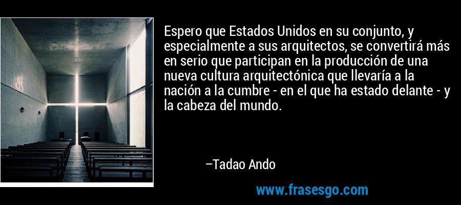 Espero que Estados Unidos en su conjunto, y especialmente a sus arquitectos, se convertirá más en serio que participan en la producción de una nueva cultura arquitectónica que llevaría a la nación a la cumbre - en el que ha estado delante - y la cabeza del mundo. – Tadao Ando