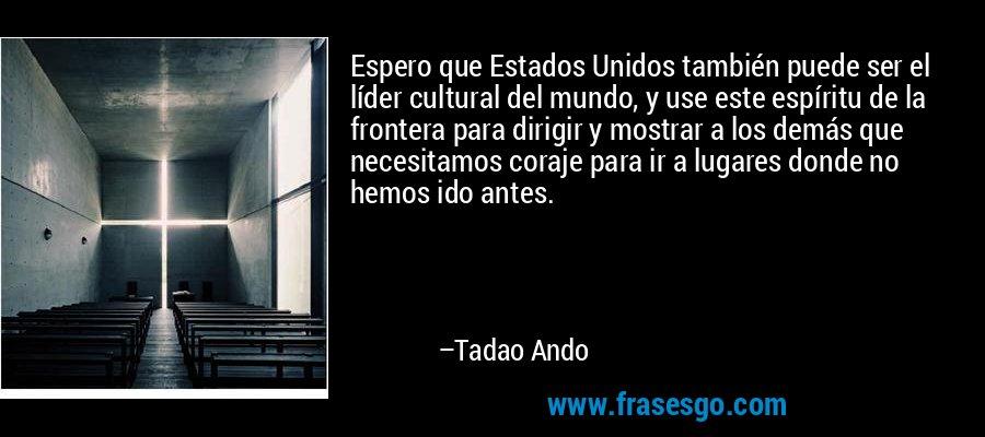 Espero que Estados Unidos también puede ser el líder cultural del mundo, y use este espíritu de la frontera para dirigir y mostrar a los demás que necesitamos coraje para ir a lugares donde no hemos ido antes. – Tadao Ando