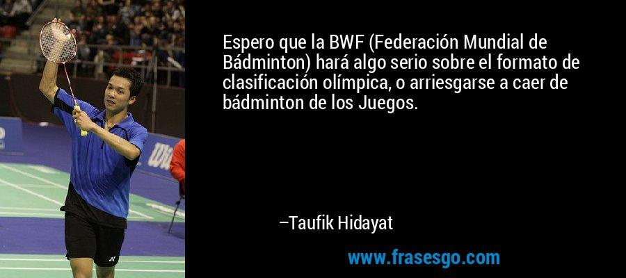 Espero que la BWF (Federación Mundial de Bádminton) hará algo serio sobre el formato de clasificación olímpica, o arriesgarse a caer de bádminton de los Juegos. – Taufik Hidayat