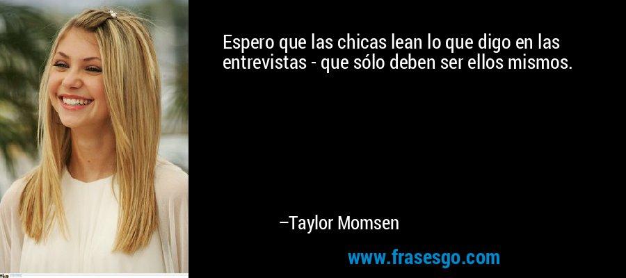 Espero que las chicas lean lo que digo en las entrevistas - que sólo deben ser ellos mismos. – Taylor Momsen