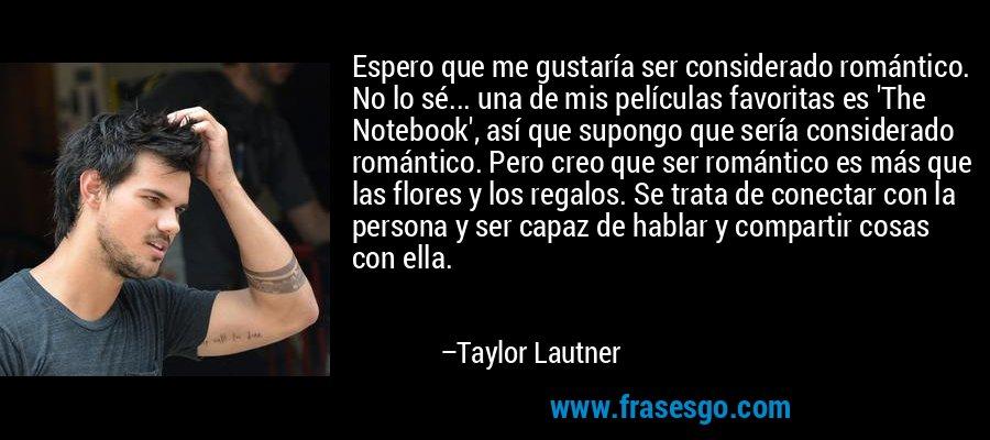 Espero que me gustaría ser considerado romántico. No lo sé... una de mis películas favoritas es 'The Notebook', así que supongo que sería considerado romántico. Pero creo que ser romántico es más que las flores y los regalos. Se trata de conectar con la persona y ser capaz de hablar y compartir cosas con ella. – Taylor Lautner