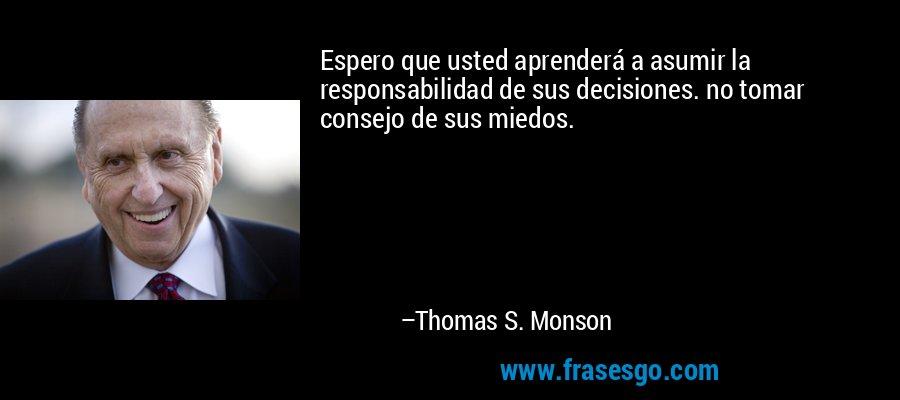 Espero que usted aprenderá a asumir la responsabilidad de sus decisiones. no tomar consejo de sus miedos. – Thomas S. Monson