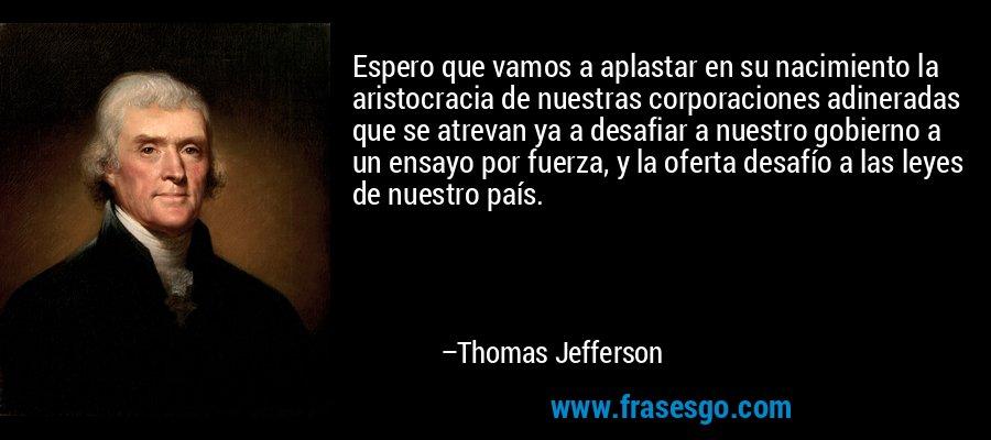 Espero que vamos a aplastar en su nacimiento la aristocracia de nuestras corporaciones adineradas que se atrevan ya a desafiar a nuestro gobierno a un ensayo por fuerza, y la oferta desafío a las leyes de nuestro país. – Thomas Jefferson