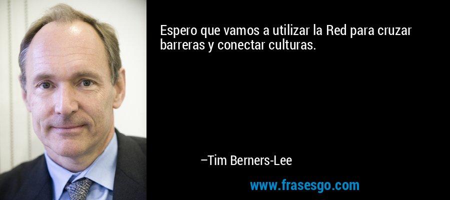Espero que vamos a utilizar la Red para cruzar barreras y conectar culturas. – Tim Berners-Lee